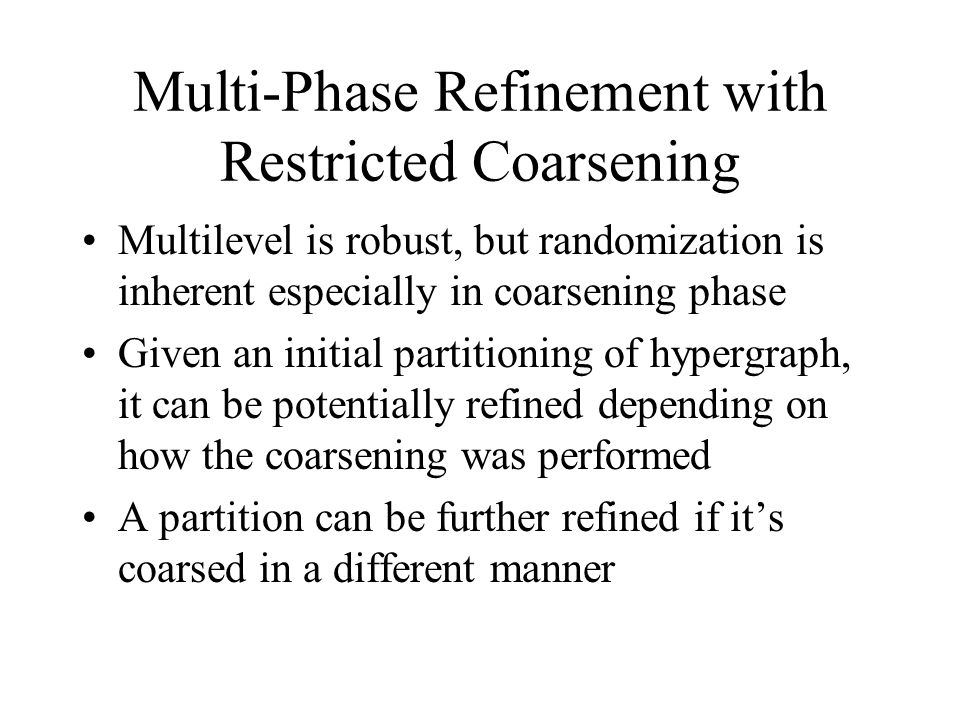 Multi-Phase Refinement with Restricted Coarsening Multilevel is robust, but randomization is inherent especially in coarsening phase Given an initial partitioning of hypergraph, it can be potentially refined depending on how the coarsening was performed A partition can be further refined if it's coarsed in a different manner