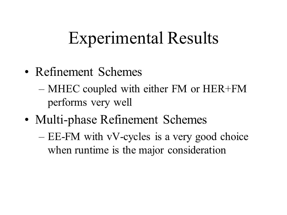 Experimental Results Refinement Schemes –MHEC coupled with either FM or HER+FM performs very well Multi-phase Refinement Schemes –EE-FM with vV-cycles is a very good choice when runtime is the major consideration