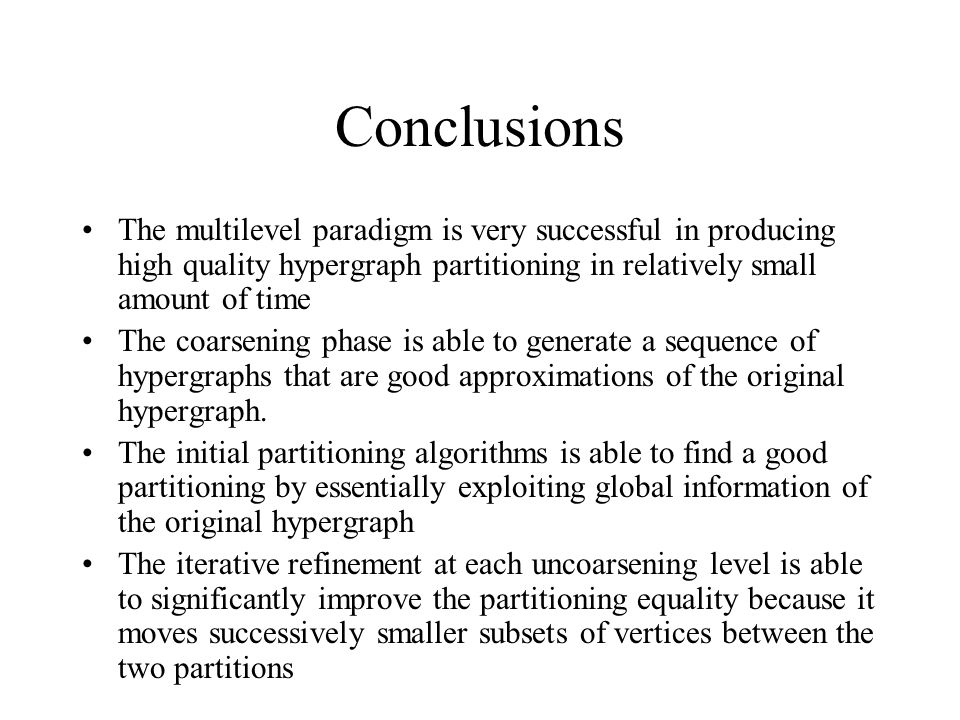 Conclusions The multilevel paradigm is very successful in producing high quality hypergraph partitioning in relatively small amount of time The coarsening phase is able to generate a sequence of hypergraphs that are good approximations of the original hypergraph.