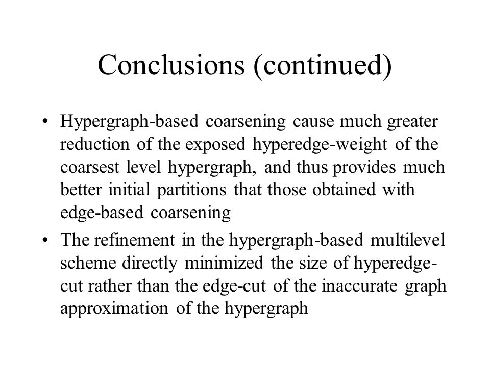 Conclusions (continued) Hypergraph-based coarsening cause much greater reduction of the exposed hyperedge-weight of the coarsest level hypergraph, and thus provides much better initial partitions that those obtained with edge-based coarsening The refinement in the hypergraph-based multilevel scheme directly minimized the size of hyperedge- cut rather than the edge-cut of the inaccurate graph approximation of the hypergraph