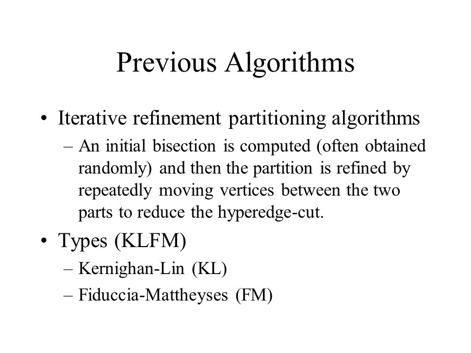 Disadvantages: Poor for Large Graphs Local information, not global –It may be better to move a vertex with a small gain, because it will be more advantageous later Vertices with similar gain –There is no insight on which vertex to move, and the choice is randomized Inexact gain computation –Vertices across a hyperedge will not transfer gain value across the hyperedge