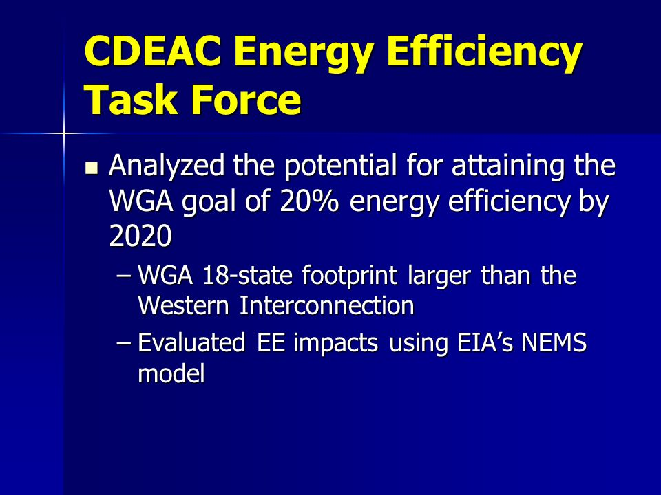 CDEAC Energy Efficiency Task Force Analyzed the potential for attaining the WGA goal of 20% energy efficiency by 2020 Analyzed the potential for attaining the WGA goal of 20% energy efficiency by 2020 –WGA 18-state footprint larger than the Western Interconnection –Evaluated EE impacts using EIA's NEMS model