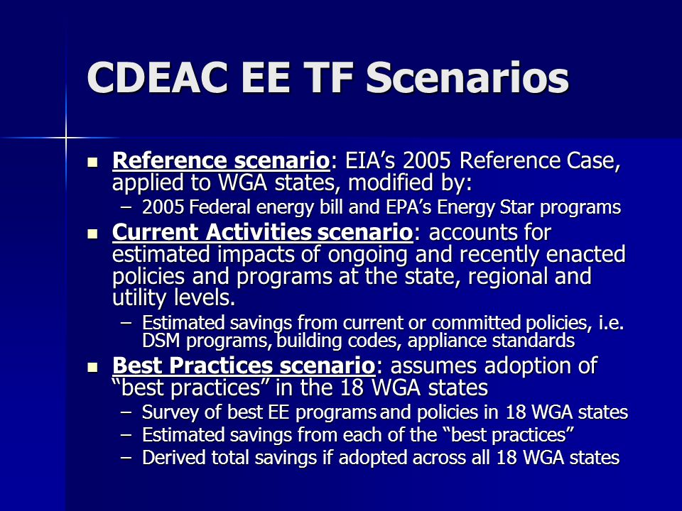 CDEAC EE TF Scenarios Reference scenario: EIA's 2005 Reference Case, applied to WGA states, modified by: Reference scenario: EIA's 2005 Reference Case, applied to WGA states, modified by: –2005 Federal energy bill and EPA's Energy Star programs Current Activities scenario: accounts for estimated impacts of ongoing and recently enacted policies and programs at the state, regional and utility levels.