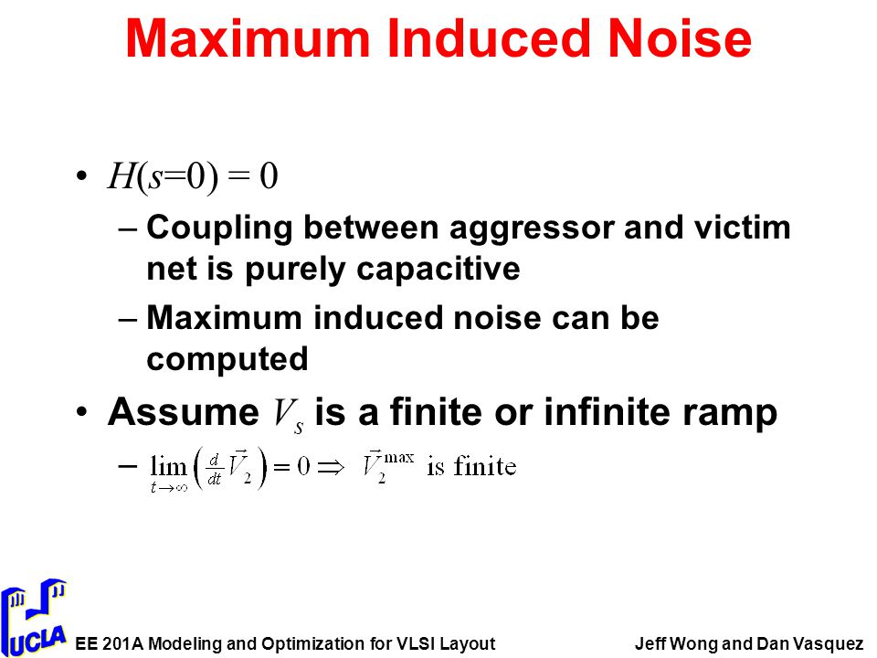 EE 201A Modeling and Optimization for VLSI LayoutJeff Wong and Dan Vasquez Maximum Induced Noise H(s=0) = 0 –Coupling between aggressor and victim net is purely capacitive –Maximum induced noise can be computed Assume V s is a finite or infinite ramp –