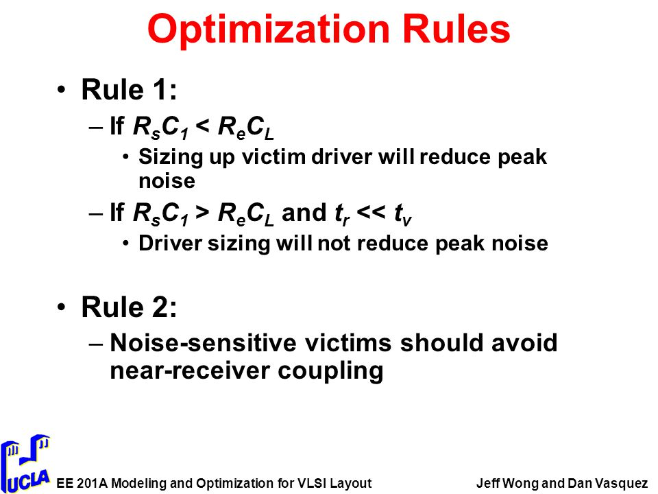 EE 201A Modeling and Optimization for VLSI LayoutJeff Wong and Dan Vasquez Optimization Rules Rule 1: –If R s C 1 < R e C L Sizing up victim driver will reduce peak noise –If R s C 1 > R e C L and t r << t v Driver sizing will not reduce peak noise Rule 2: –Noise-sensitive victims should avoid near-receiver coupling