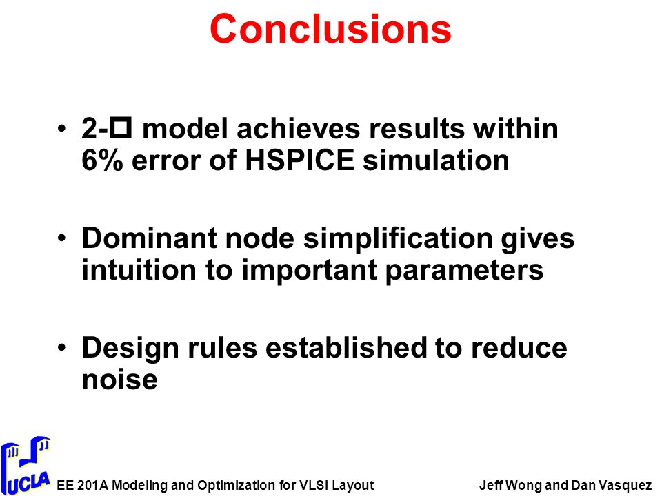 EE 201A Modeling and Optimization for VLSI LayoutJeff Wong and Dan Vasquez Conclusions 2-  model achieves results within 6% error of HSPICE simulation Dominant node simplification gives intuition to important parameters Design rules established to reduce noise