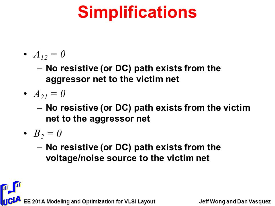 EE 201A Modeling and Optimization for VLSI LayoutJeff Wong and Dan Vasquez Simplifications A 12 = 0 –No resistive (or DC) path exists from the aggressor net to the victim net A 21 = 0 –No resistive (or DC) path exists from the victim net to the aggressor net B 2 = 0 –No resistive (or DC) path exists from the voltage/noise source to the victim net