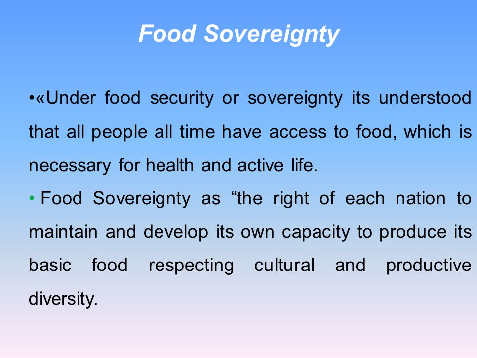 «Under food security or sovereignty its understood that all people all time have access to food, which is necessary for health and active life. Food S