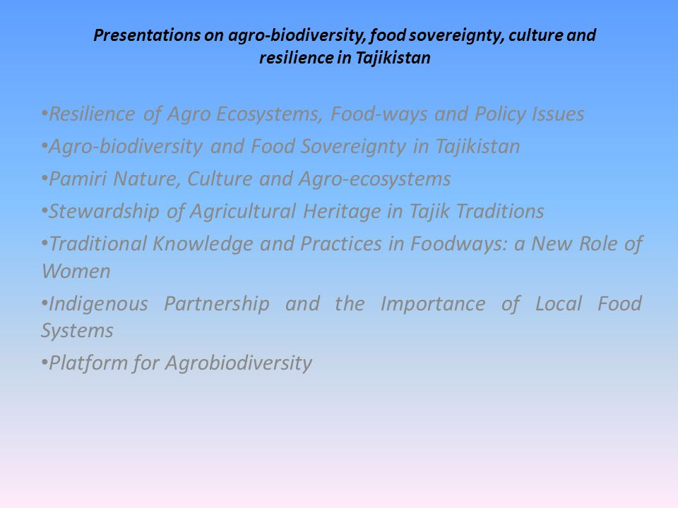 Presentations on agro-biodiversity, food sovereignty, culture and resilience in Tajikistan Resilience of Agro Ecosystems, Food-ways and Policy Issues Agro-biodiversity and Food Sovereignty in Tajikistan Pamiri Nature, Culture and Agro-ecosystems Stewardship of Agricultural Heritage in Tajik Traditions Traditional Knowledge and Practices in Foodways: a New Role of Women Indigenous Partnership and the Importance of Local Food Systems Platform for Agrobiodiversity