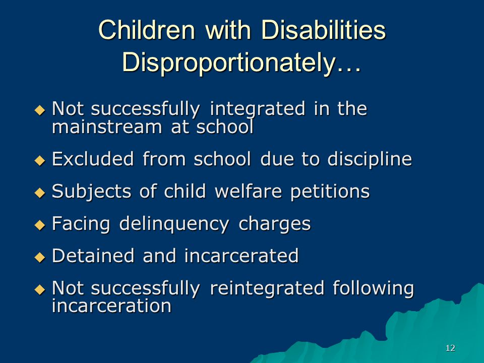 12 Children with Disabilities Disproportionately…  Not successfully integrated in the mainstream at school  Excluded from school due to discipline  Subjects of child welfare petitions  Facing delinquency charges  Detained and incarcerated  Not successfully reintegrated following incarceration