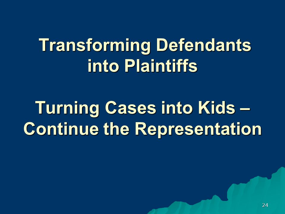 24 Transforming Defendants into Plaintiffs Turning Cases into Kids – Continue the Representation Transforming Defendants into Plaintiffs Turning Cases into Kids – Continue the Representation