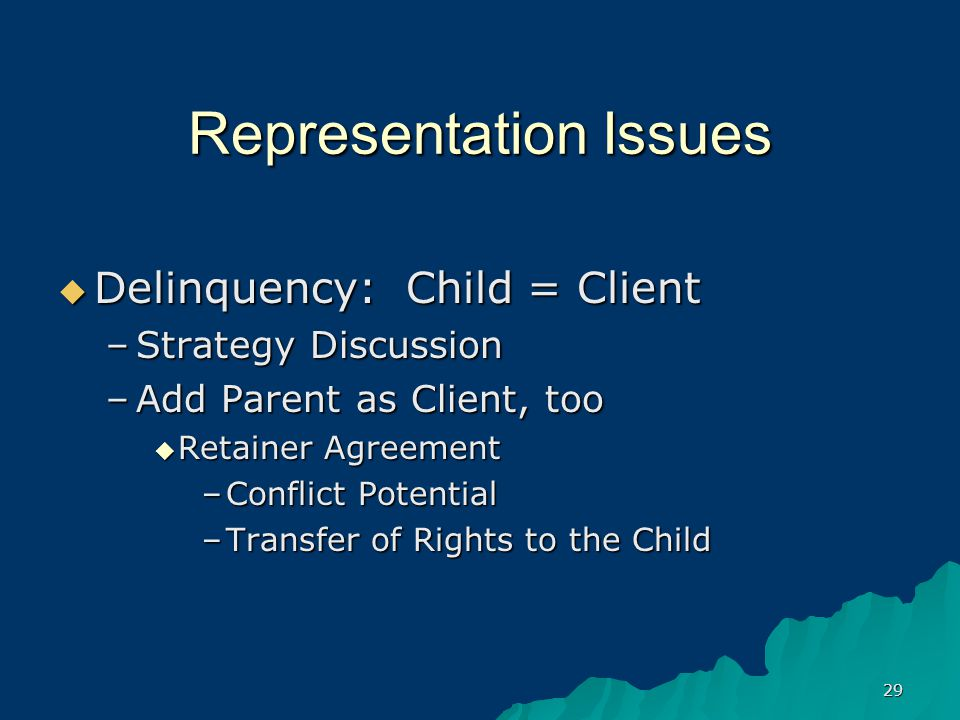 29 Representation Issues  Delinquency: Child = Client –Strategy Discussion –Add Parent as Client, too  Retainer Agreement –Conflict Potential –Transfer of Rights to the Child