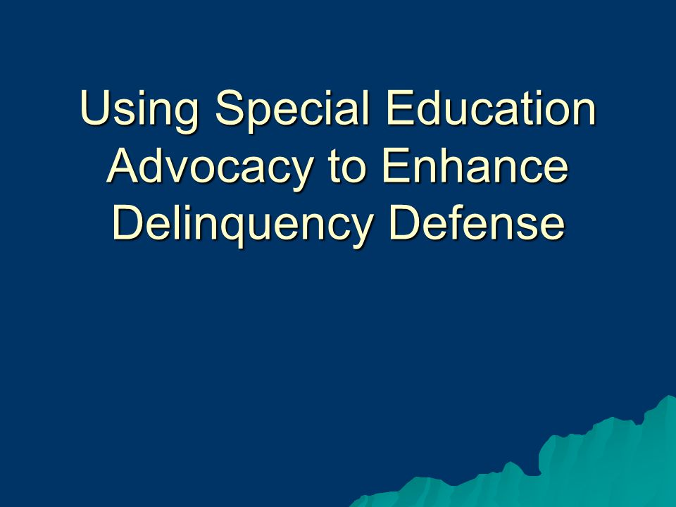 Using Special Education Advocacy to Enhance Delinquency Defense
