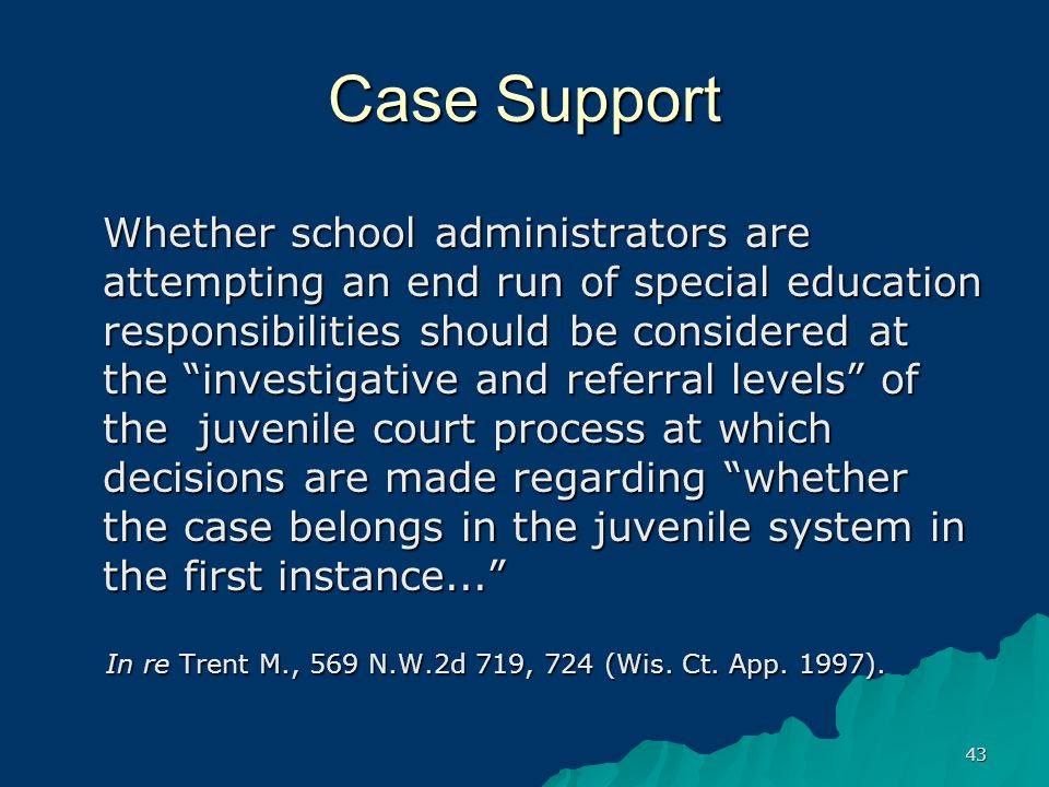 43 Case Support Whether school administrators are attempting an end run of special education responsibilities should be considered at the investigative and referral levels of the juvenile court process at which decisions are made regarding whether the case belongs in the juvenile system in the first instance... In re Trent M., 569 N.W.2d 719, 724 (Wis.