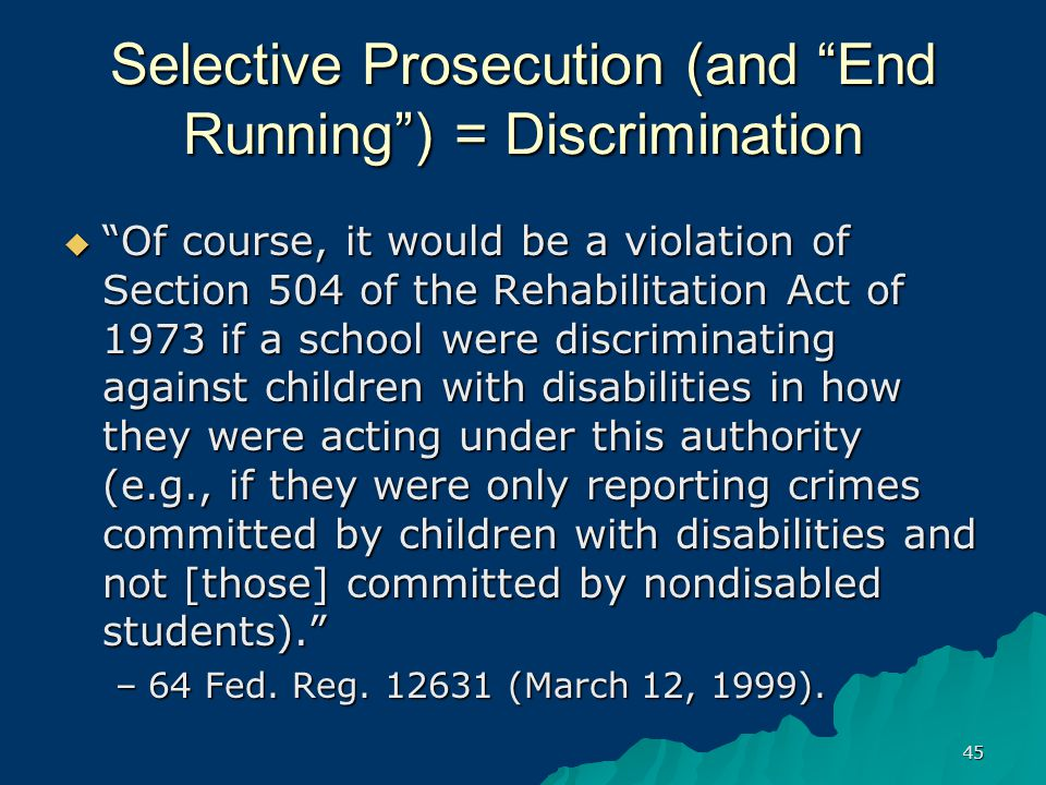 45 Selective Prosecution (and End Running ) = Discrimination  Of course, it would be a violation of Section 504 of the Rehabilitation Act of 1973 if a school were discriminating against children with disabilities in how they were acting under this authority (e.g., if they were only reporting crimes committed by children with disabilities and not [those] committed by nondisabled students). –64 Fed.