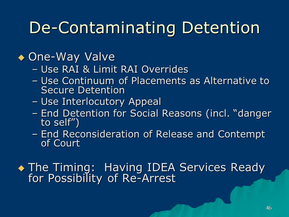 46 De-Contaminating Detention  One-Way Valve –Use RAI & Limit RAI Overrides –Use Continuum of Placements as Alternative to Secure Detention –Use Interlocutory Appeal –End Detention for Social Reasons (incl.