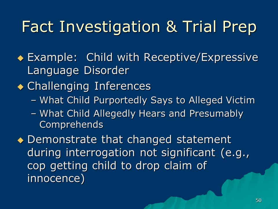 50 Fact Investigation & Trial Prep  Example: Child with Receptive/Expressive Language Disorder  Challenging Inferences –What Child Purportedly Says to Alleged Victim –What Child Allegedly Hears and Presumably Comprehends  Demonstrate that changed statement during interrogation not significant (e.g., cop getting child to drop claim of innocence)