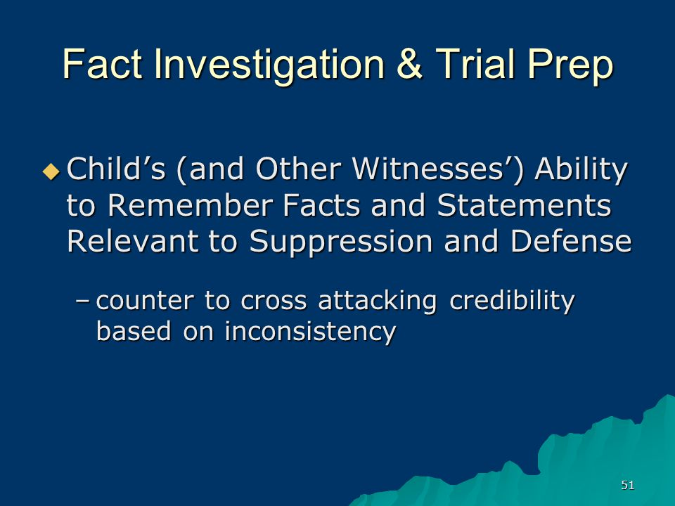 51 Fact Investigation & Trial Prep  Child's (and Other Witnesses') Ability to Remember Facts and Statements Relevant to Suppression and Defense –counter to cross attacking credibility based on inconsistency