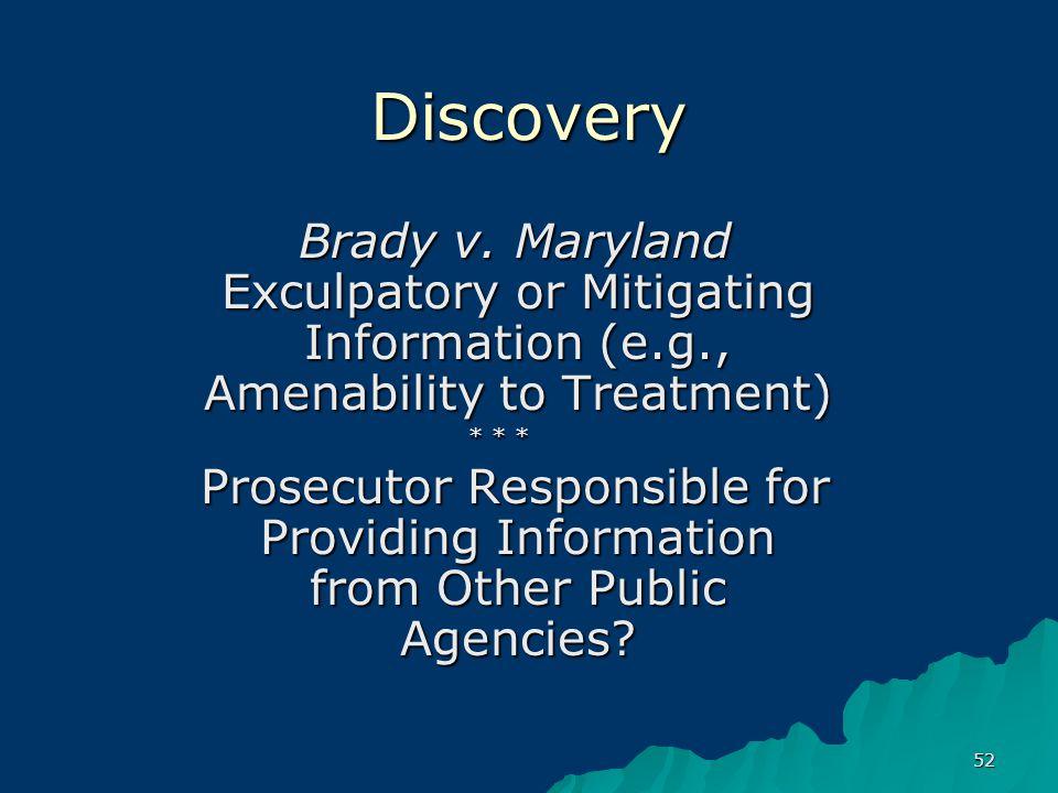 52 Discovery Brady v. Maryland Exculpatory or Mitigating Information (e.g., Amenability to Treatment) Brady v. Maryland Exculpatory or Mitigating Info