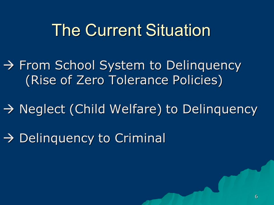 6 The Current Situation From School System to Delinquency (Rise of Zero Tolerance Policies) Neglect (Child Welfare) to Delinquency Delinquency to Criminal
