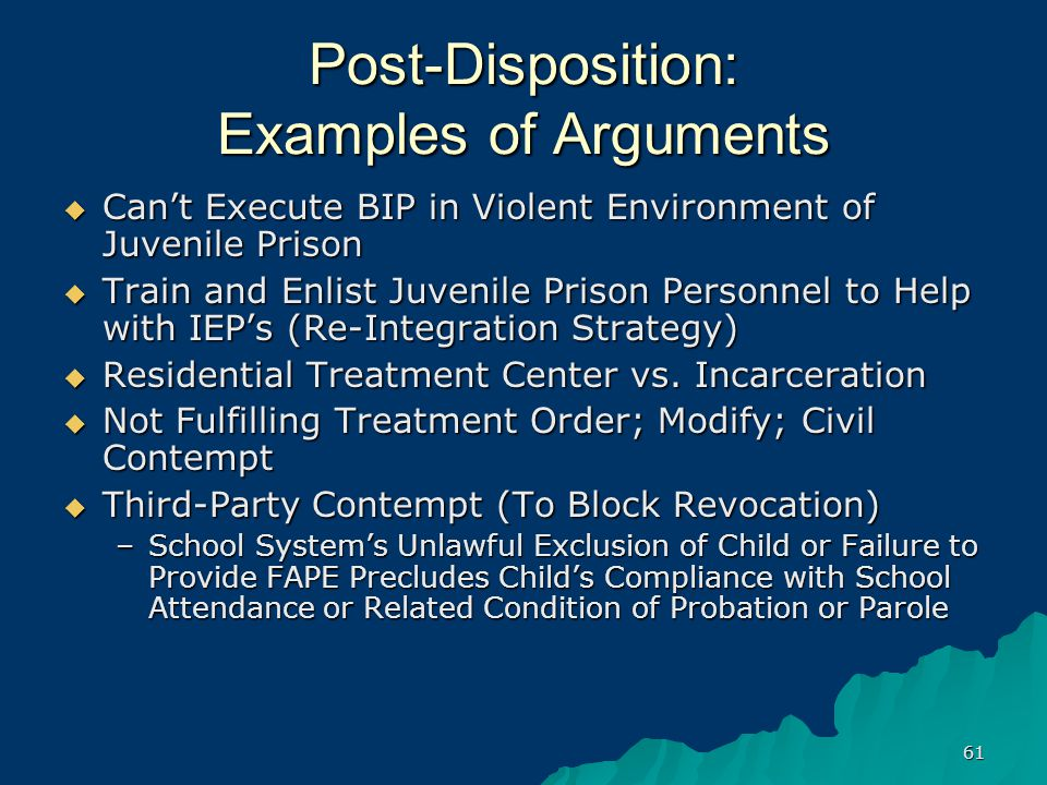 61 Post-Disposition: Examples of Arguments  Can't Execute BIP in Violent Environment of Juvenile Prison  Train and Enlist Juvenile Prison Personnel to Help with IEP's (Re-Integration Strategy)  Residential Treatment Center vs.
