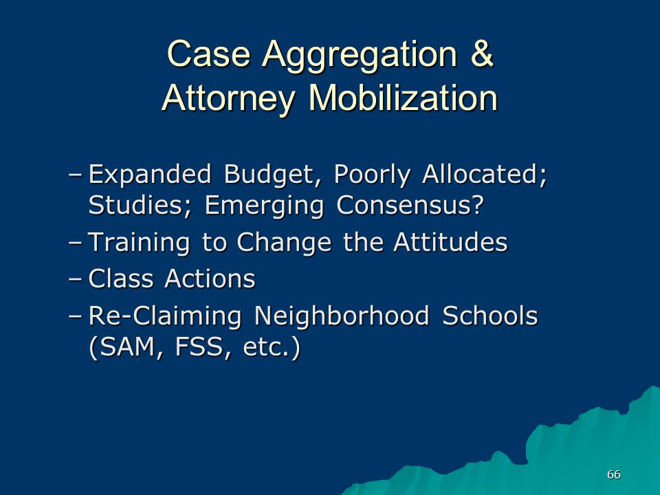 66 Case Aggregation & Attorney Mobilization –Expanded Budget, Poorly Allocated; Studies; Emerging Consensus.