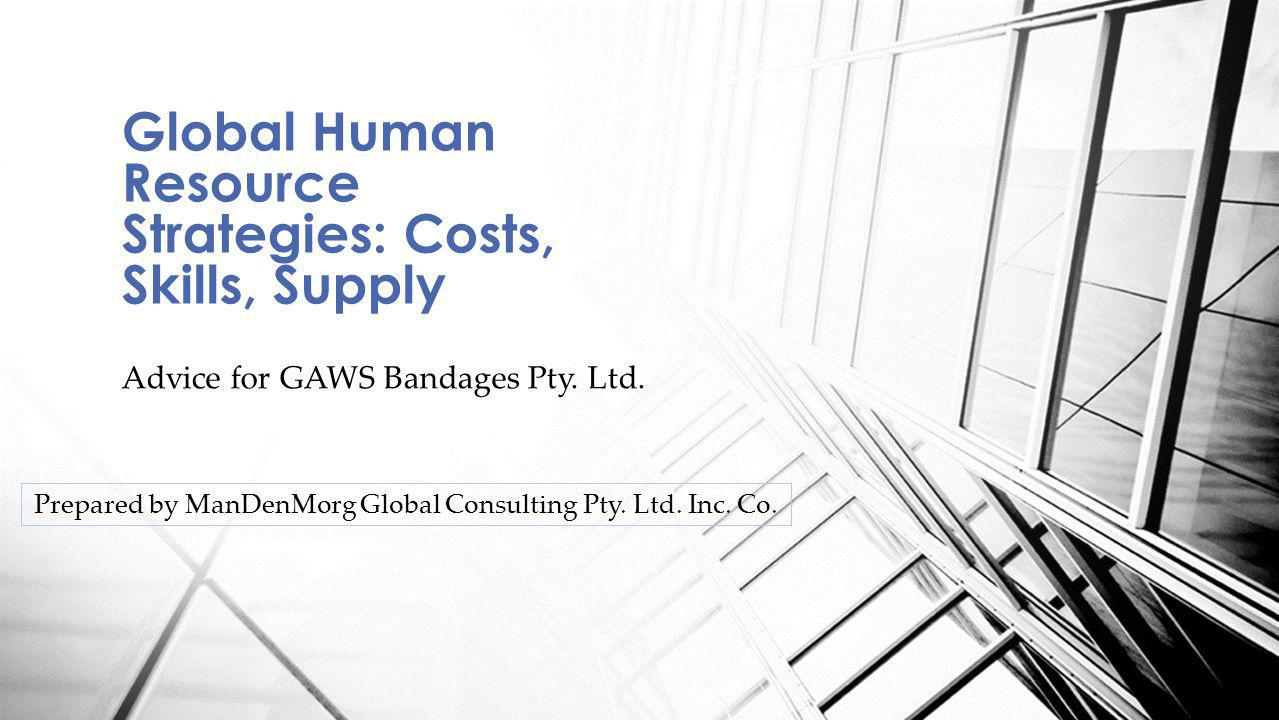 Advice for GAWS Bandages Pty. Ltd. Global Human Resource Strategies: Costs, Skills, Supply Prepared by ManDenMorg Global Consulting Pty. Ltd. Inc. Co.