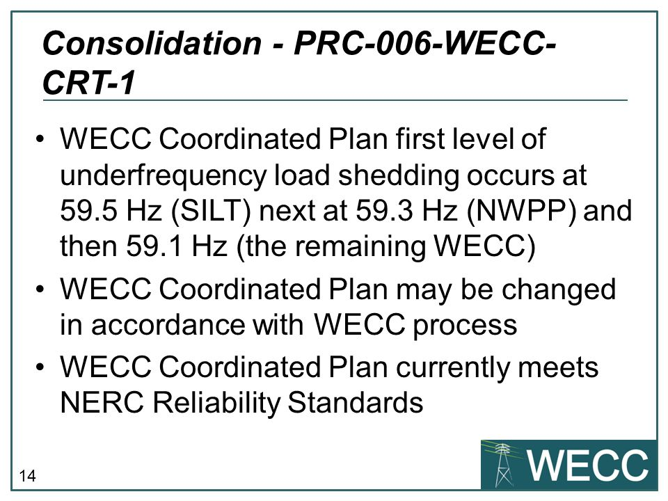 14 WECC Coordinated Plan first level of underfrequency load shedding occurs at 59.5 Hz (SILT) next at 59.3 Hz (NWPP) and then 59.1 Hz (the remaining W