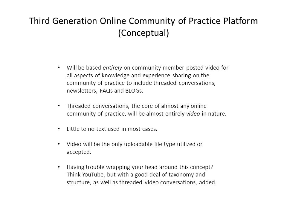 Third Generation Online Community of Practice Platform (Conceptual) Will be based entirely on community member posted video for all aspects of knowledge and experience sharing on the community of practice to include threaded conversations, newsletters, FAQs and BLOGs.