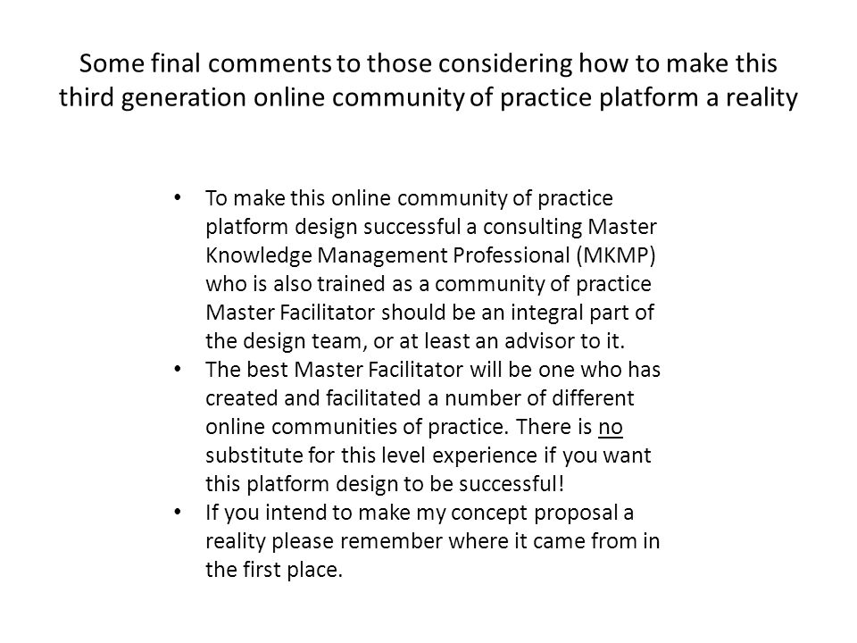 Some final comments to those considering how to make this third generation online community of practice platform a reality To make this online community of practice platform design successful a consulting Master Knowledge Management Professional (MKMP) who is also trained as a community of practice Master Facilitator should be an integral part of the design team, or at least an advisor to it.