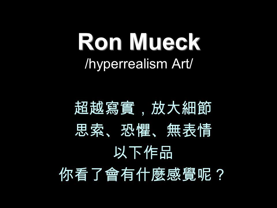 Ron Mueck Ron Mueck /hyperrealism Art/ 超越寫實,放大細節 思索、恐懼、無表情 以下作品 你看了會有什麼感覺呢?