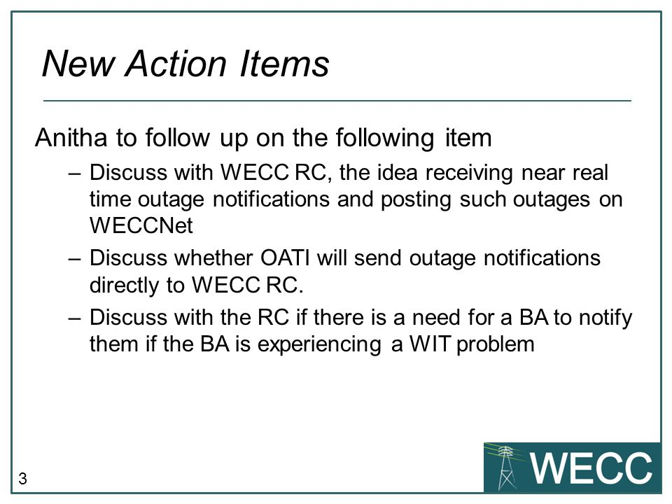 3 Anitha to follow up on the following item –Discuss with WECC RC, the idea receiving near real time outage notifications and posting such outages on WECCNet –Discuss whether OATI will send outage notifications directly to WECC RC.