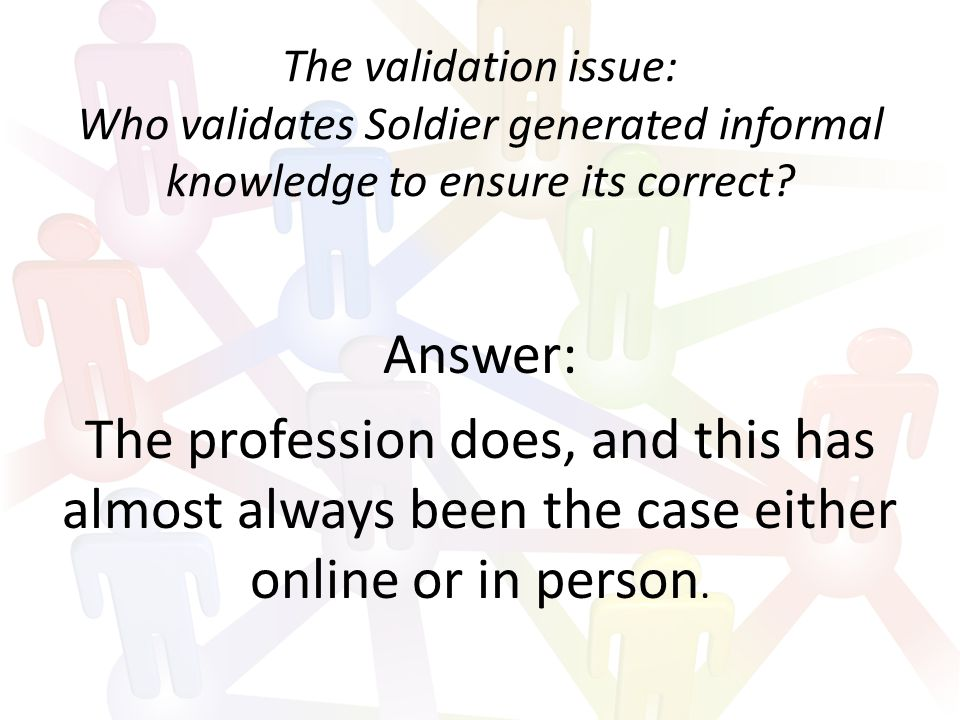 The validation issue: Who validates Soldier generated informal knowledge to ensure its correct.
