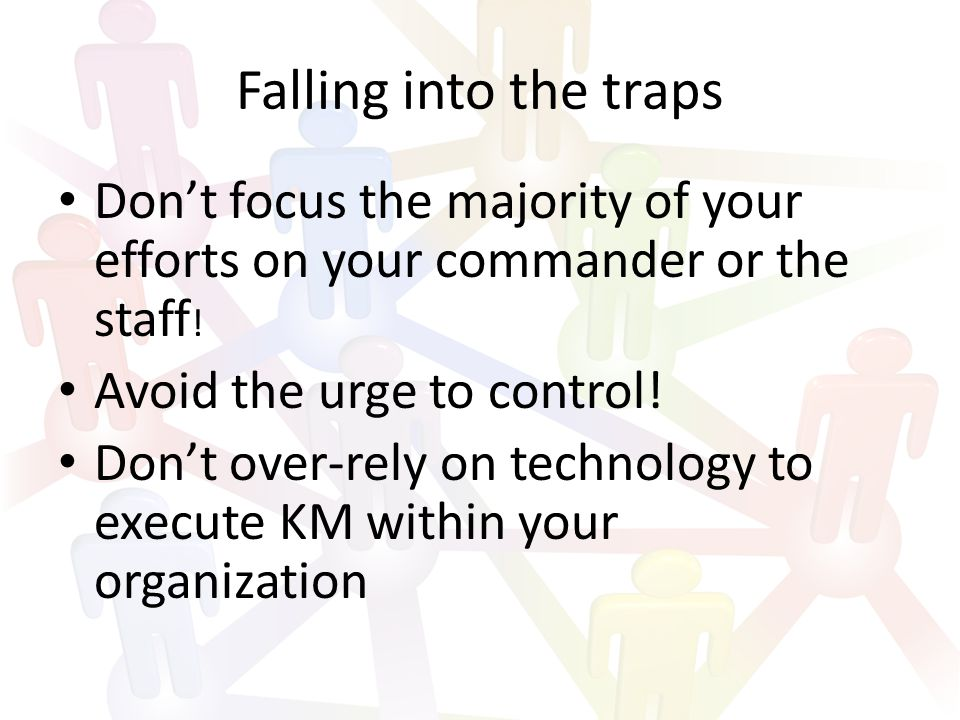 Falling into the traps Don't focus the majority of your efforts on your commander or the staff .