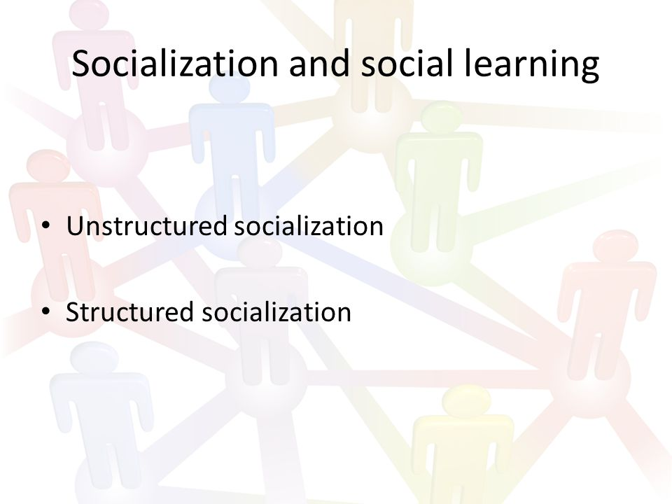 Socialization and social learning Unstructured socialization Structured socialization
