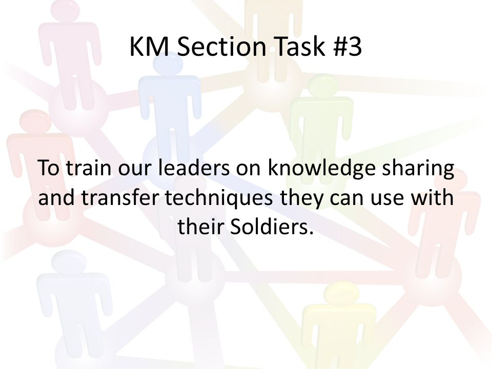 KM Section Task #3 To train our leaders on knowledge sharing and transfer techniques they can use with their Soldiers.