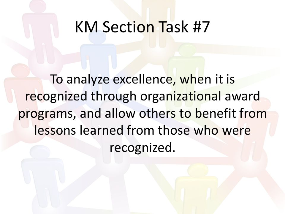 KM Section Task #7 To analyze excellence, when it is recognized through organizational award programs, and allow others to benefit from lessons learned from those who were recognized.