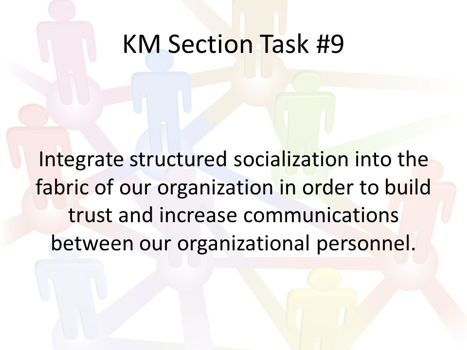 KM Section Task #9 Integrate structured socialization into the fabric of our organization in order to build trust and increase communications between our organizational personnel.