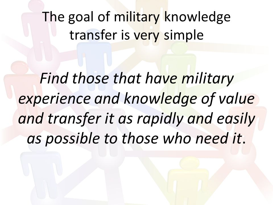 The goal of military knowledge transfer is very simple Find those that have military experience and knowledge of value and transfer it as rapidly and easily as possible to those who need it.