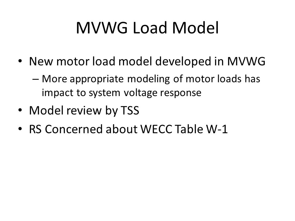 MVWG Load Model New motor load model developed in MVWG – More appropriate modeling of motor loads has impact to system voltage response Model review by TSS RS Concerned about WECC Table W-1