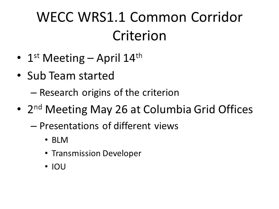 WECC WRS1.1 Common Corridor Criterion 1 st Meeting – April 14 th Sub Team started – Research origins of the criterion 2 nd Meeting May 26 at Columbia Grid Offices – Presentations of different views BLM Transmission Developer IOU