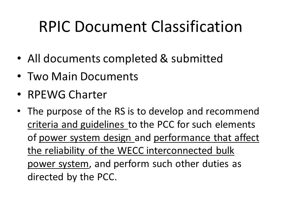 RPIC Document Classification All documents completed & submitted Two Main Documents RPEWG Charter The purpose of the RS is to develop and recommend criteria and guidelines to the PCC for such elements of power system design and performance that affect the reliability of the WECC interconnected bulk power system, and perform such other duties as directed by the PCC.