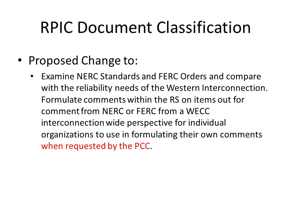 RPIC Document Classification Proposed Change to: Examine NERC Standards and FERC Orders and compare with the reliability needs of the Western Interconnection.