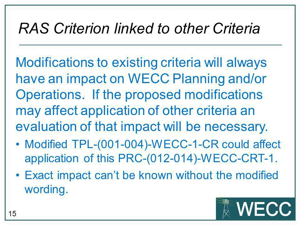 15 RAS Criterion linked to other Criteria Modifications to existing criteria will always have an impact on WECC Planning and/or Operations.