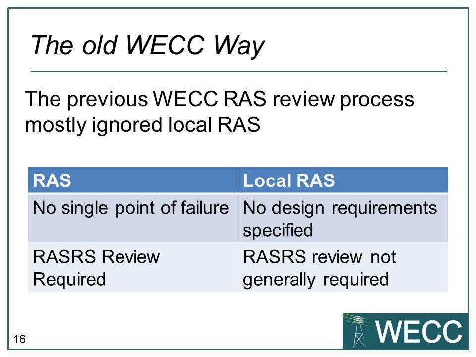 16 The previous WECC RAS review process mostly ignored local RAS The old WECC Way RASLocal RAS No single point of failureNo design requirements specified RASRS Review Required RASRS review not generally required