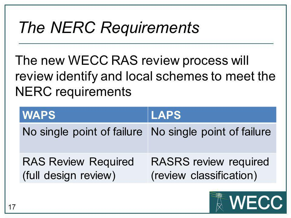17 The new WECC RAS review process will review identify and local schemes to meet the NERC requirements The NERC Requirements WAPSLAPS No single point of failure RAS Review Required (full design review) RASRS review required (review classification)