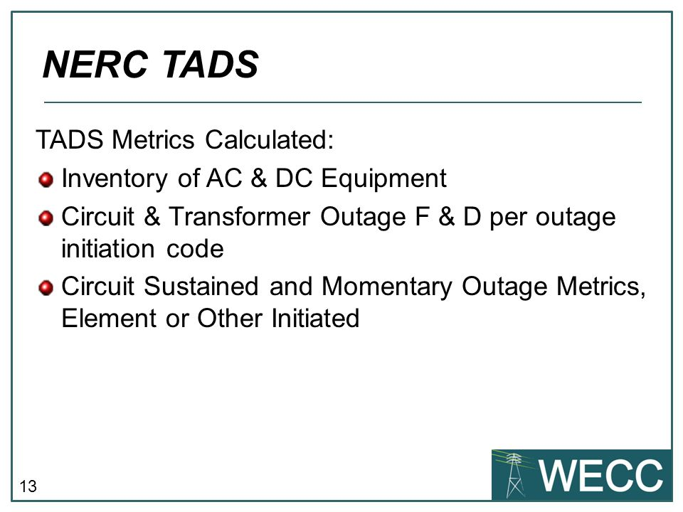 13 TADS Metrics Calculated: Inventory of AC & DC Equipment Circuit & Transformer Outage F & D per outage initiation code Circuit Sustained and Momentary Outage Metrics, Element or Other Initiated NERC TADS