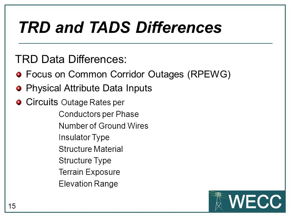 15 TRD Data Differences: Focus on Common Corridor Outages (RPEWG) Physical Attribute Data Inputs Circuits Outage Rates per Conductors per Phase Number of Ground Wires Insulator Type Structure Material Structure Type Terrain Exposure Elevation Range TRD and TADS Differences