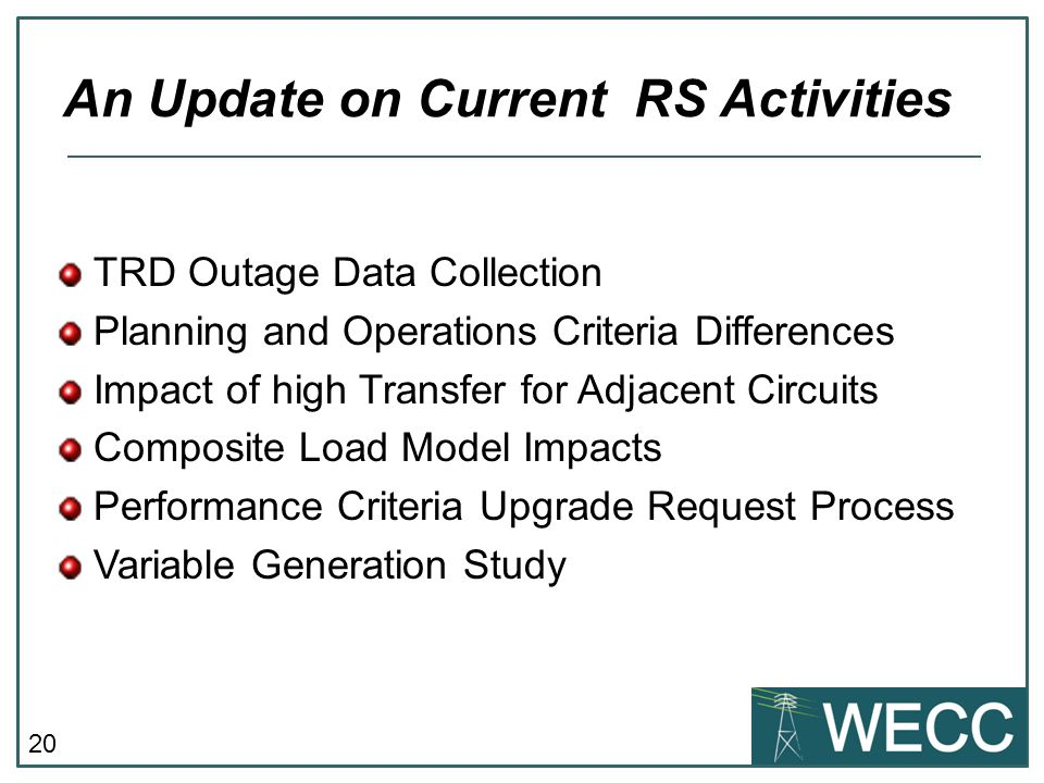 20 TRD Outage Data Collection Planning and Operations Criteria Differences Impact of high Transfer for Adjacent Circuits Composite Load Model Impacts Performance Criteria Upgrade Request Process Variable Generation Study An Update on Current RS Activities
