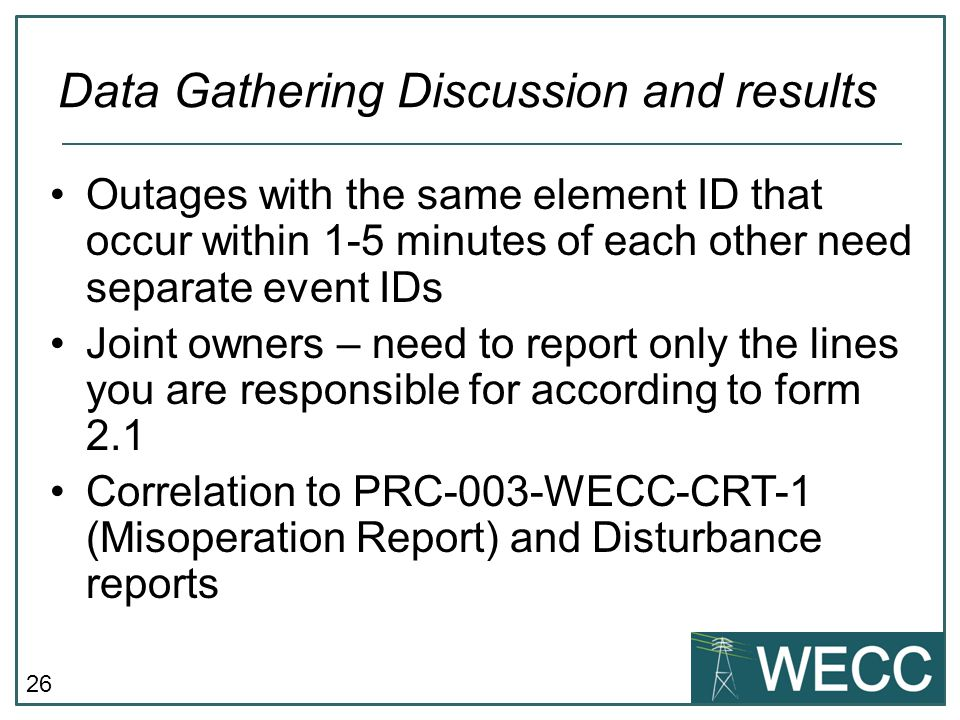 26 Data Gathering Discussion and results Outages with the same element ID that occur within 1-5 minutes of each other need separate event IDs Joint owners – need to report only the lines you are responsible for according to form 2.1 Correlation to PRC-003-WECC-CRT-1 (Misoperation Report) and Disturbance reports